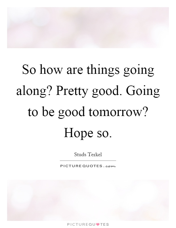 So how are things going along? Pretty good. Going to be good tomorrow? Hope so Picture Quote #1