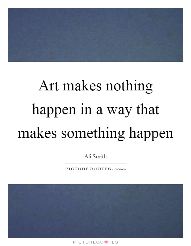 Art makes nothing happen in a way that makes something happen Picture Quote #1