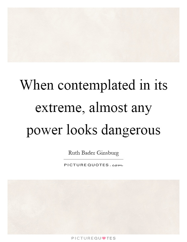 When contemplated in its extreme, almost any power looks dangerous Picture Quote #1