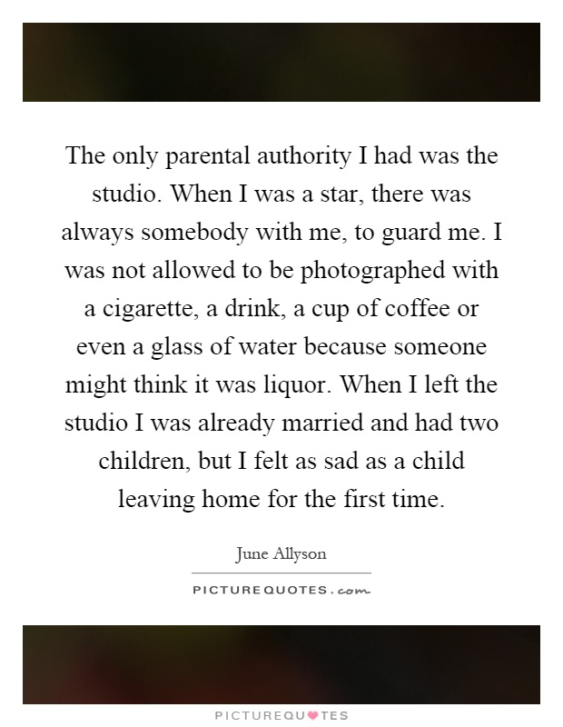 The only parental authority I had was the studio. When I was a star, there was always somebody with me, to guard me. I was not allowed to be photographed with a cigarette, a drink, a cup of coffee or even a glass of water because someone might think it was liquor. When I left the studio I was already married and had two children, but I felt as sad as a child leaving home for the first time Picture Quote #1