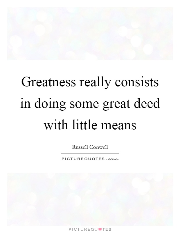 Greatness really consists in doing some great deed with little means Picture Quote #1