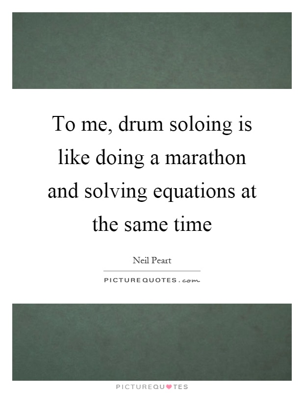 To me, drum soloing is like doing a marathon and solving equations at the same time Picture Quote #1