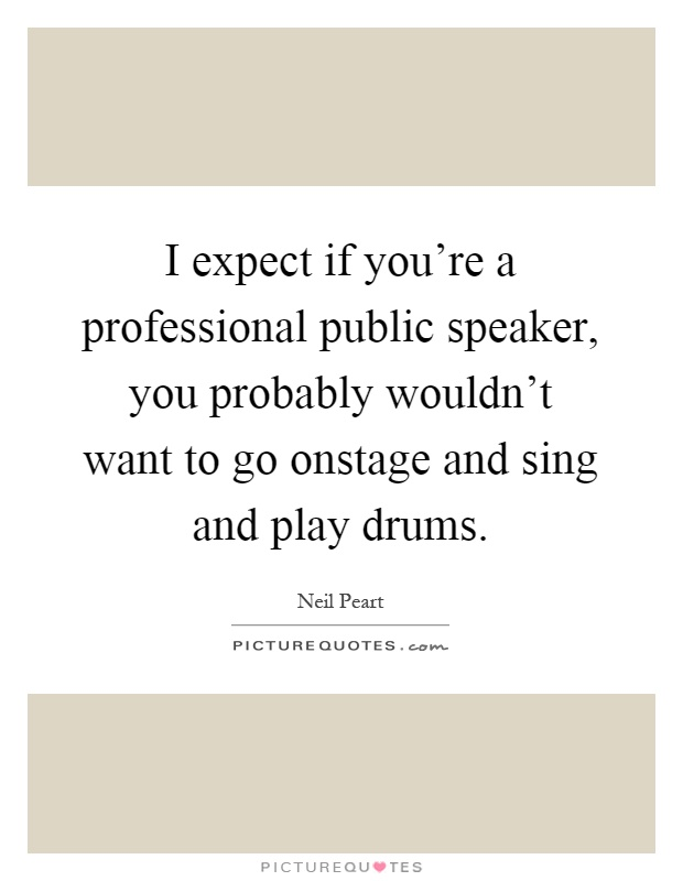 I expect if you're a professional public speaker, you probably wouldn't want to go onstage and sing and play drums Picture Quote #1