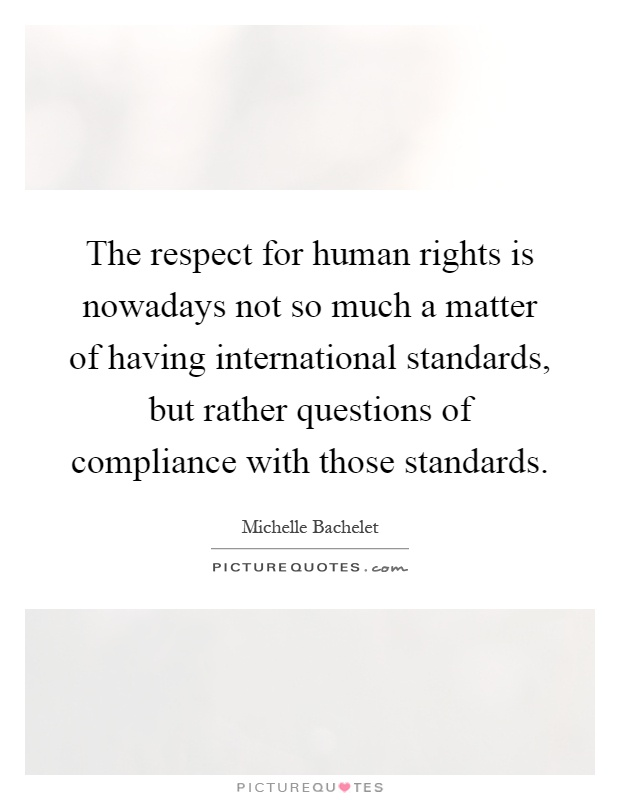 The respect for human rights is nowadays not so much a matter of having international standards, but rather questions of compliance with those standards Picture Quote #1