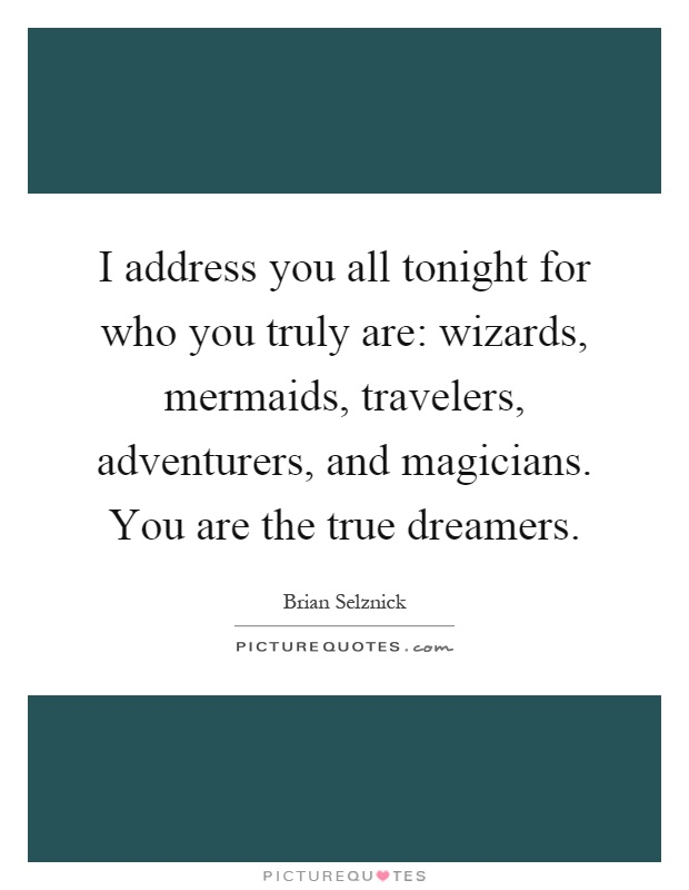 I address you all tonight for who you truly are: wizards, mermaids, travelers, adventurers, and magicians. You are the true dreamers Picture Quote #1