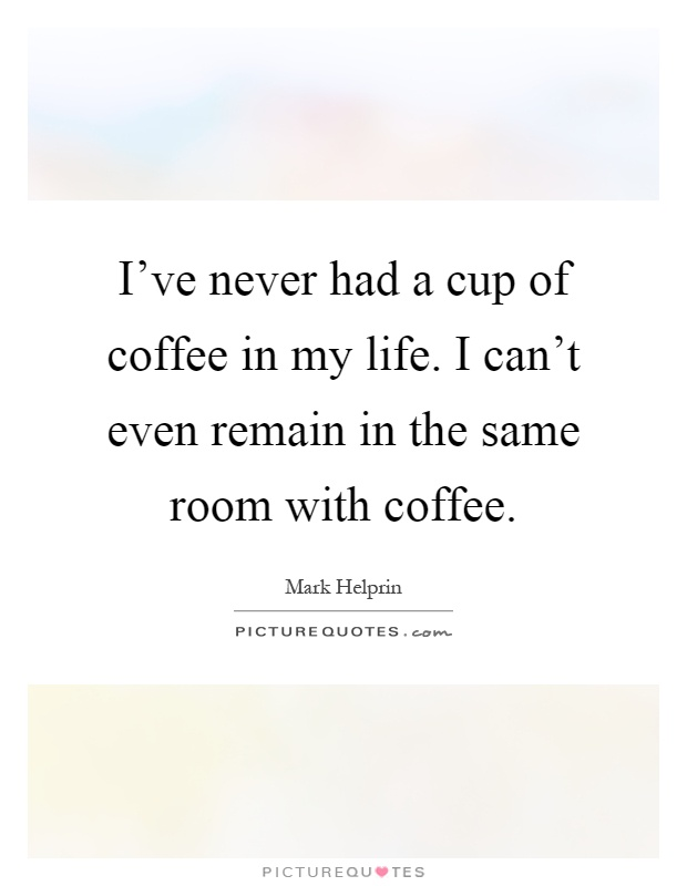 I've never had a cup of coffee in my life. I can't even remain in the same room with coffee Picture Quote #1