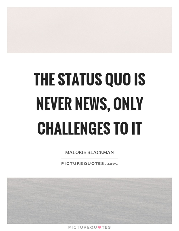 The status quo is never news, only challenges to it Picture Quote #1