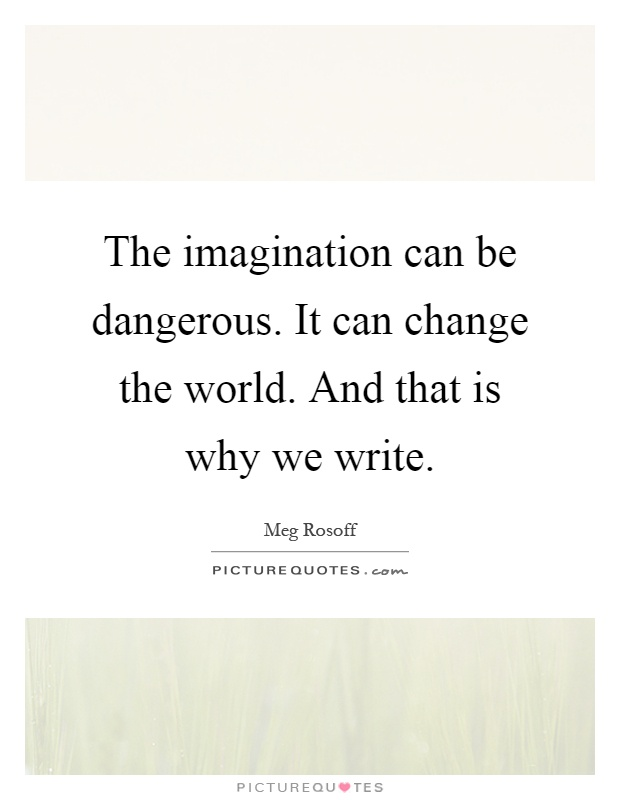 The imagination can be dangerous. It can change the world. And that is why we write Picture Quote #1