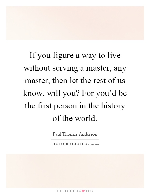 If you figure a way to live without serving a master, any master, then let the rest of us know, will you? For you'd be the first person in the history of the world Picture Quote #1