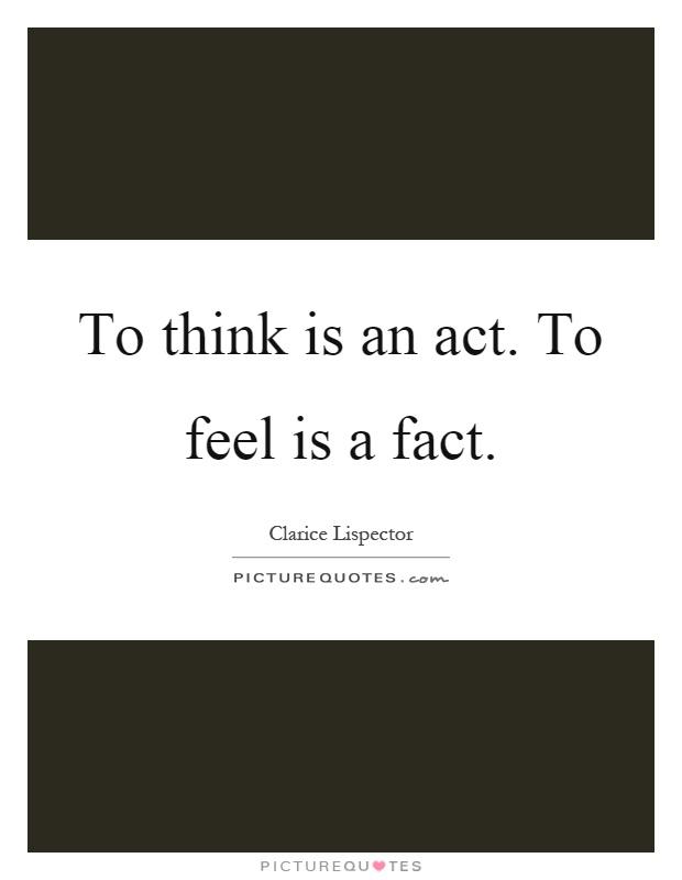To think is an act. To feel is a fact Picture Quote #1