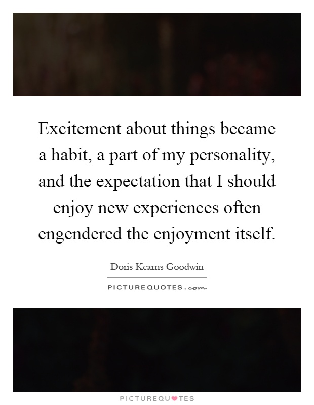 Excitement about things became a habit, a part of my personality, and the expectation that I should enjoy new experiences often engendered the enjoyment itself Picture Quote #1