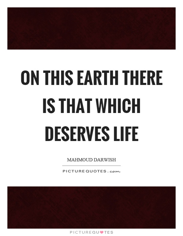 On this earth there is that which deserves life Picture Quote #1