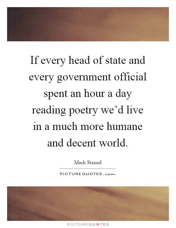 If every head of state and every government official spent an hour a day reading poetry we'd live in a much more humane and decent world Picture Quote #1