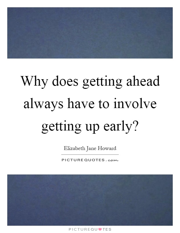 Why does getting ahead always have to involve getting up early? Picture Quote #1