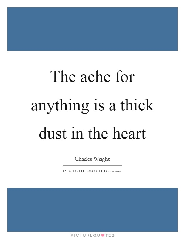 The ache for anything is a thick dust in the heart Picture Quote #1