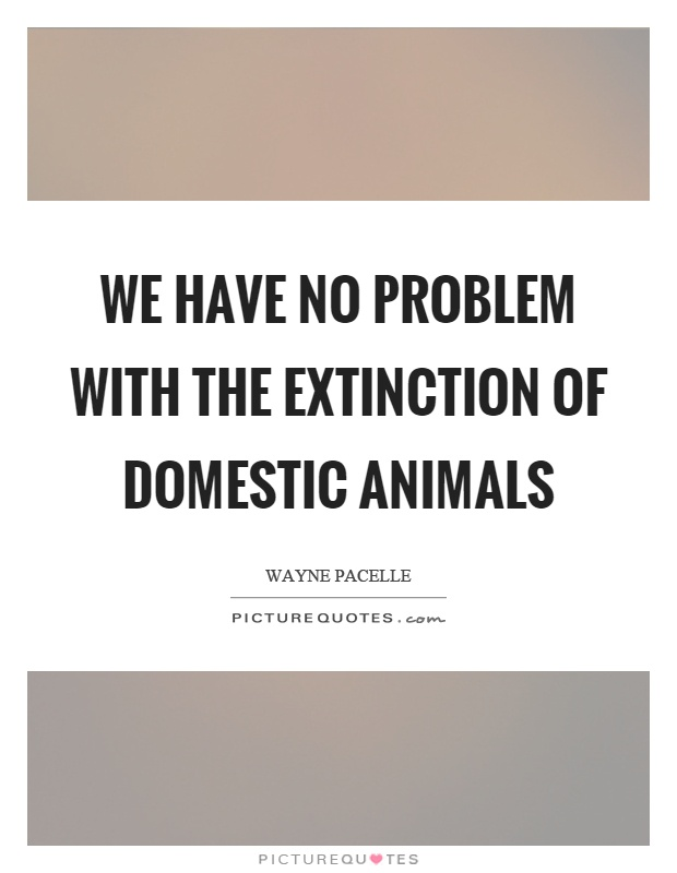 We have no problem with the extinction of domestic animals Picture Quote #1