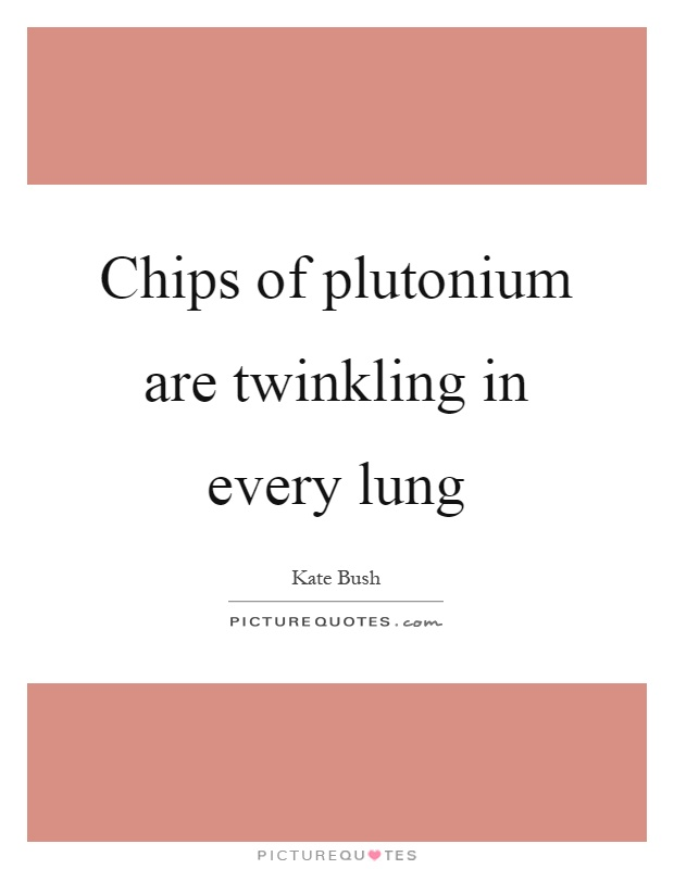 Chips of plutonium are twinkling in every lung Picture Quote #1