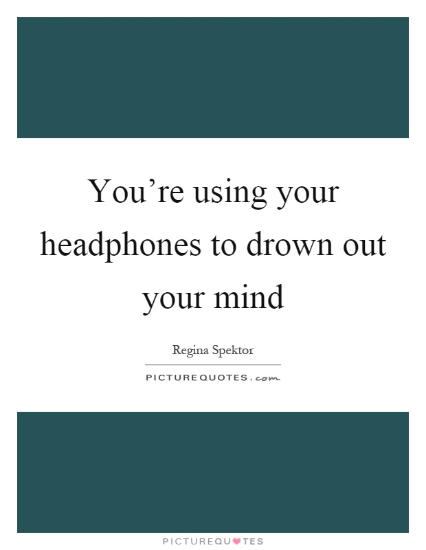 You're using your headphones to drown out your mind Picture Quote #1