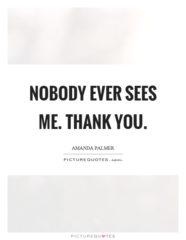 Nobody ever sees me. Thank you Picture Quote #1