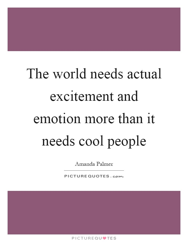 The world needs actual excitement and emotion more than it needs cool people Picture Quote #1