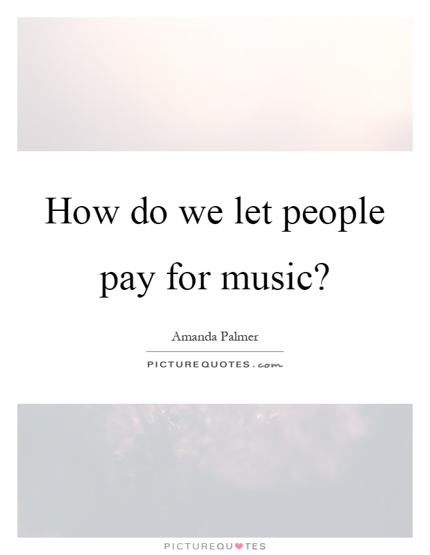 How do we let people pay for music? Picture Quote #1