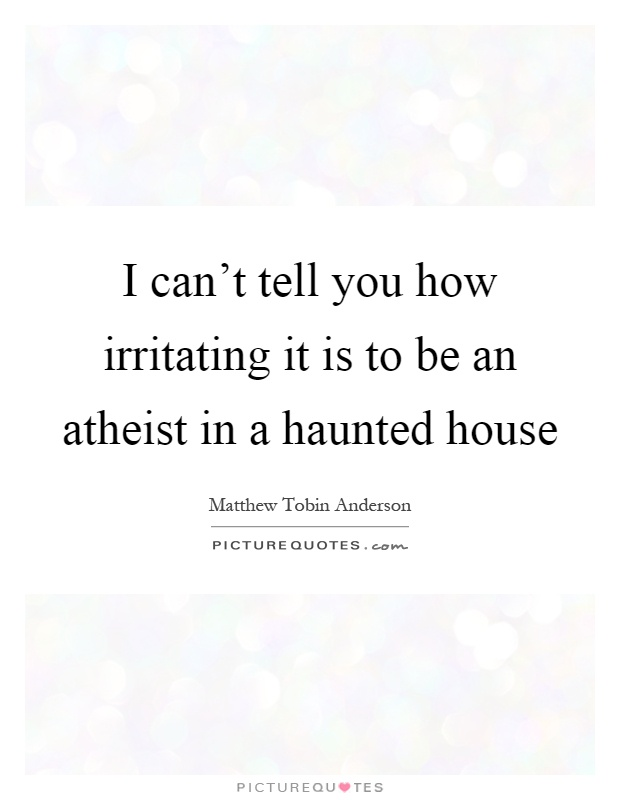 I can't tell you how irritating it is to be an atheist in a haunted house Picture Quote #1