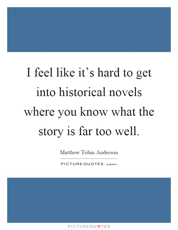 I feel like it's hard to get into historical novels where you know what the story is far too well Picture Quote #1