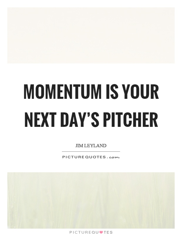 Momentum is your next day's pitcher Picture Quote #1