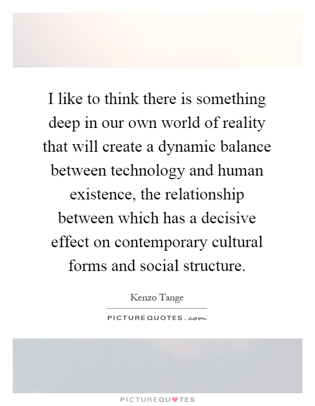 I like to think there is something deep in our own world of reality that will create a dynamic balance between technology and human existence, the relationship between which has a decisive effect on contemporary cultural forms and social structure Picture Quote #1