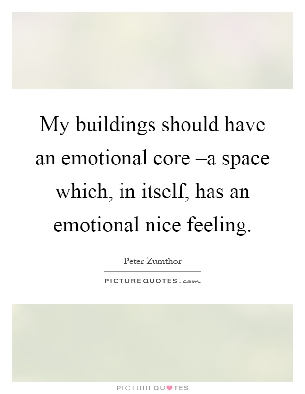 My buildings should have an emotional core –a space which, in itself, has an emotional nice feeling Picture Quote #1
