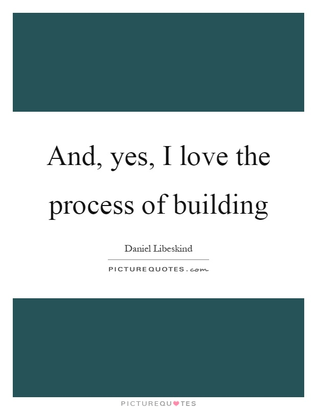 And, yes, I love the process of building Picture Quote #1