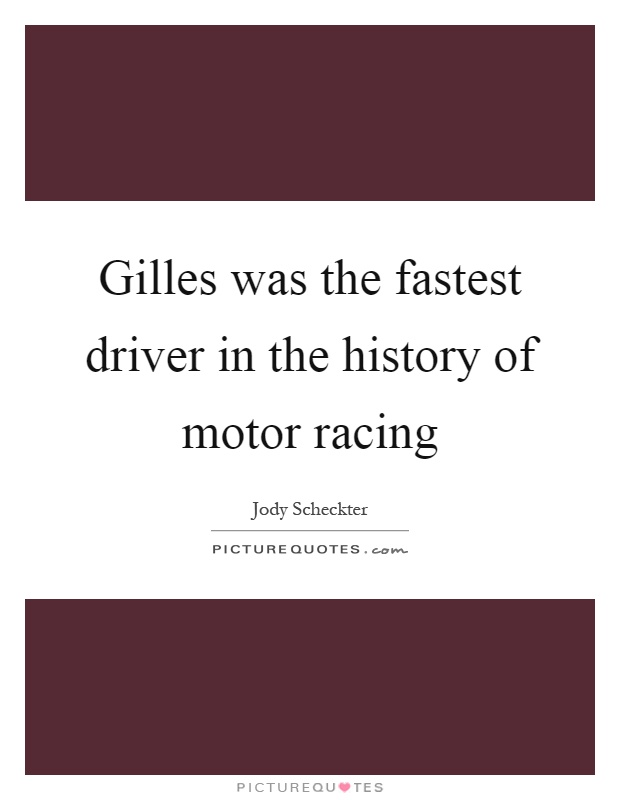 Gilles was the fastest driver in the history of motor racing Picture Quote #1