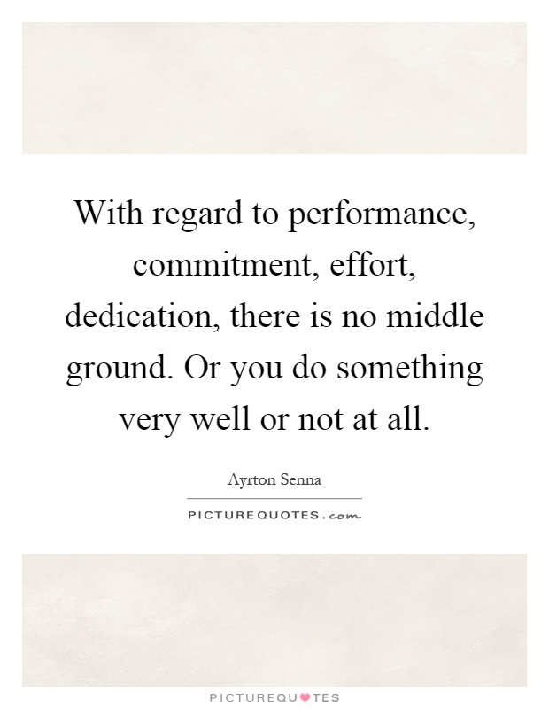 With regard to performance, commitment, effort, dedication, there is no middle ground. Or you do something very well or not at all Picture Quote #1