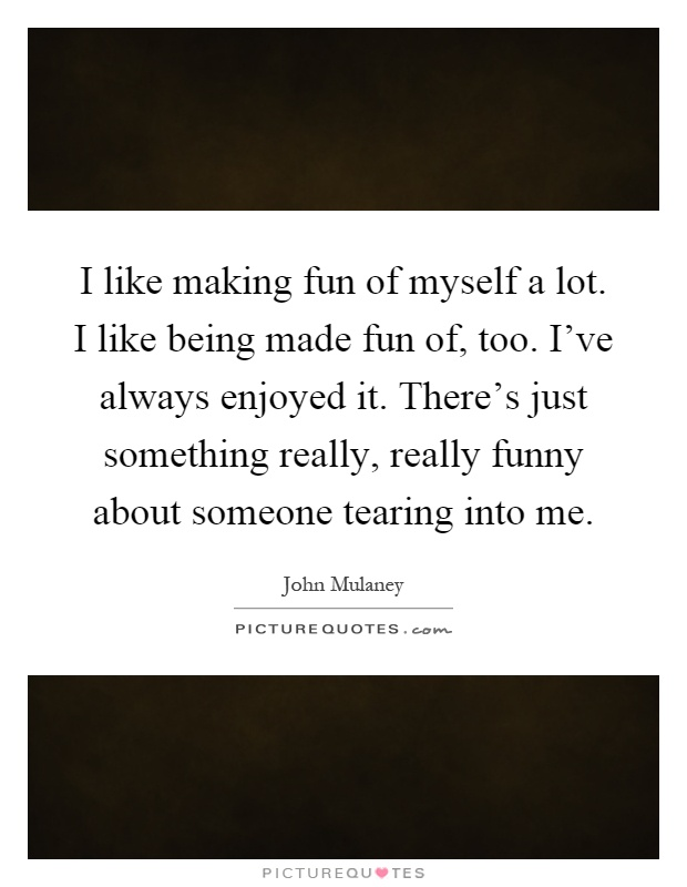 I like making fun of myself a lot. I like being made fun of, too. I've always enjoyed it. There's just something really, really funny about someone tearing into me Picture Quote #1