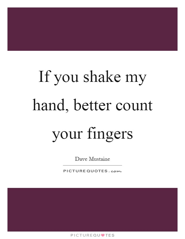If you shake my hand, better count your fingers Picture Quote #1