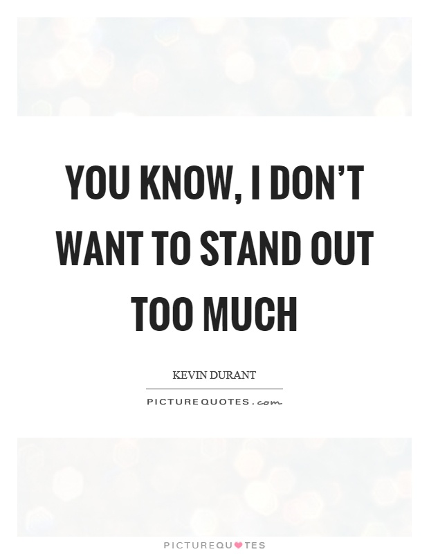 You know, I don't want to stand out too much Picture Quote #1