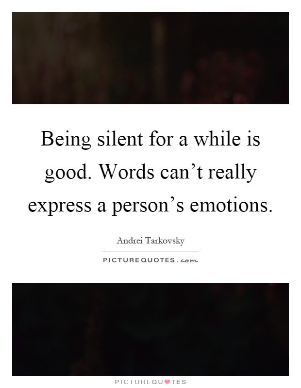 Being silent for a while is good. Words can't really express a person's emotions Picture Quote #1