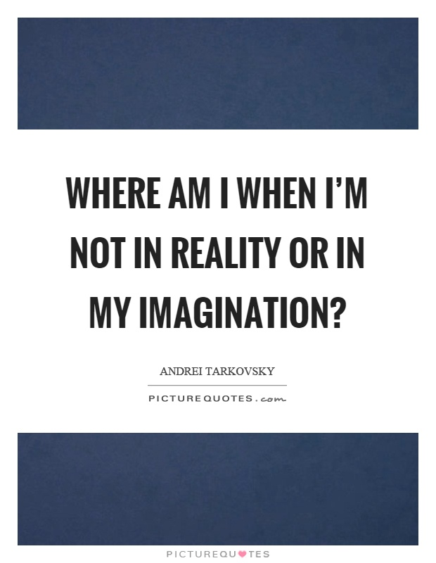 Where am I when I'm not in reality or in my imagination? Picture Quote #1