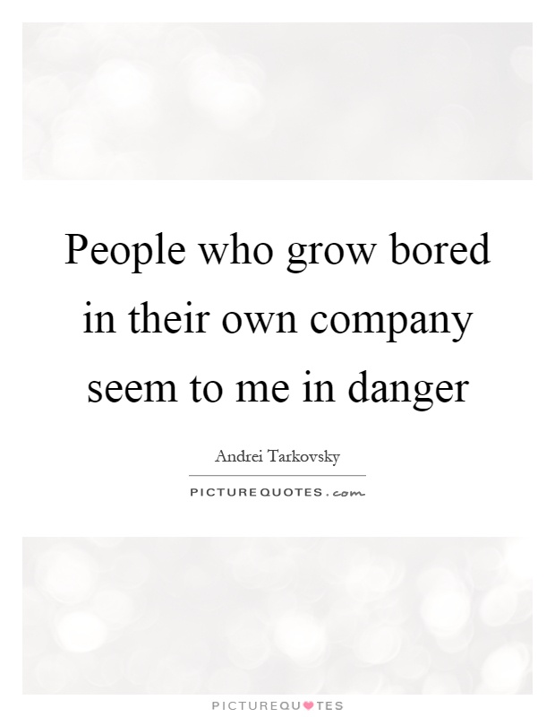 People who grow bored in their own company seem to me in danger Picture Quote #1