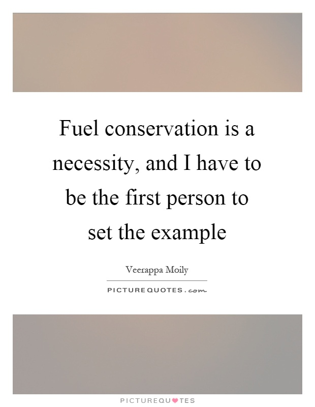 Fuel conservation is a necessity, and I have to be the first person to set the example Picture Quote #1