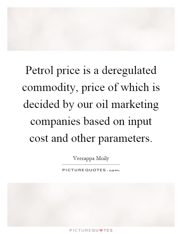 Petrol price is a deregulated commodity, price of which is decided by our oil marketing companies based on input cost and other parameters Picture Quote #1