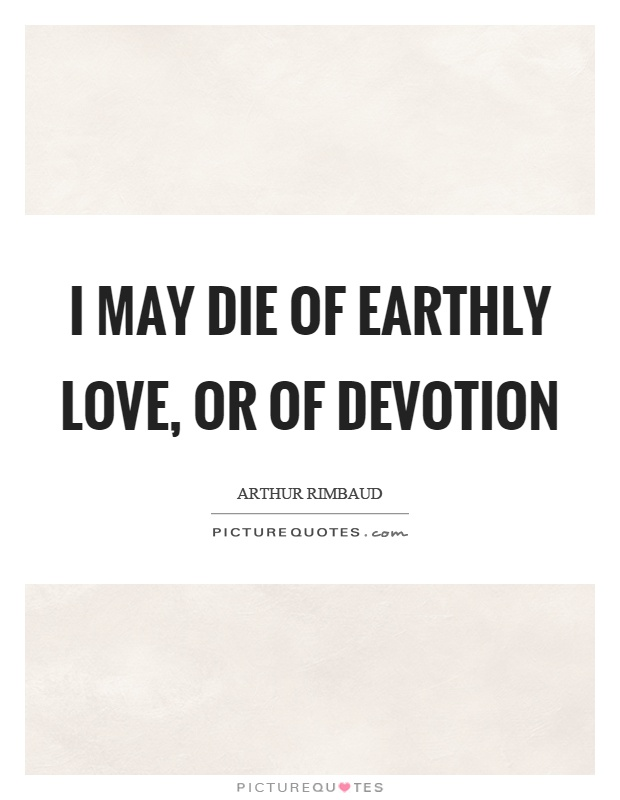 I may die of earthly love, or of devotion Picture Quote #1