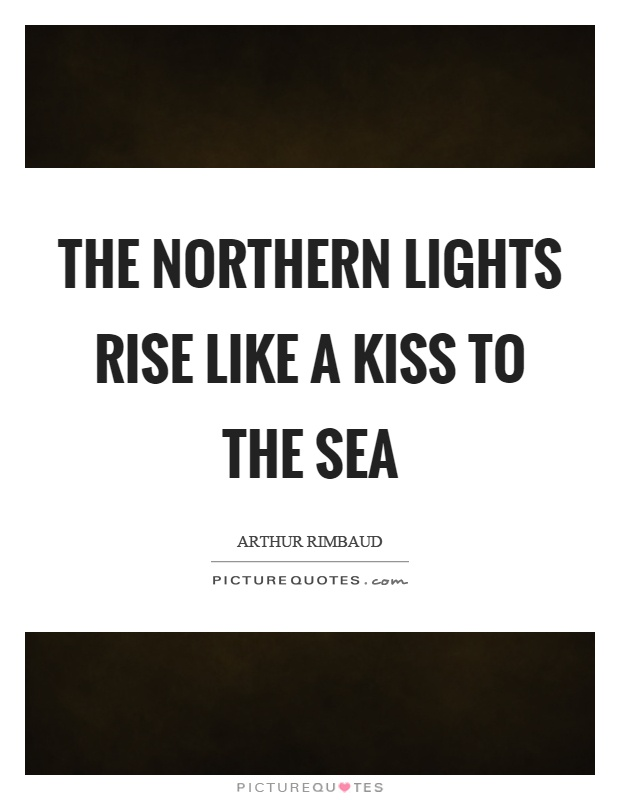 The northern lights rise like a kiss to the sea Picture Quote #1