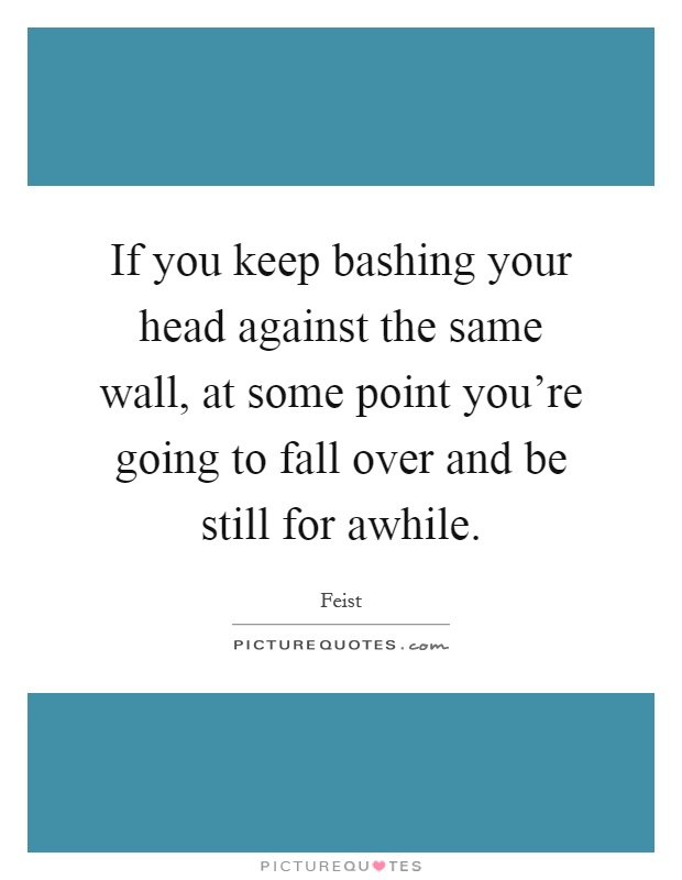 If you keep bashing your head against the same wall, at some point you're going to fall over and be still for awhile Picture Quote #1
