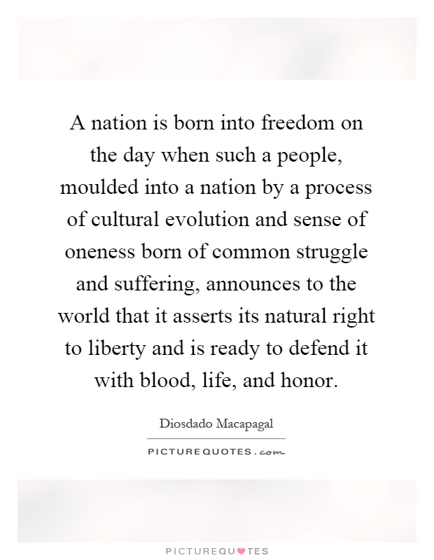 A nation is born into freedom on the day when such a people, moulded into a nation by a process of cultural evolution and sense of oneness born of common struggle and suffering, announces to the world that it asserts its natural right to liberty and is ready to defend it with blood, life, and honor Picture Quote #1