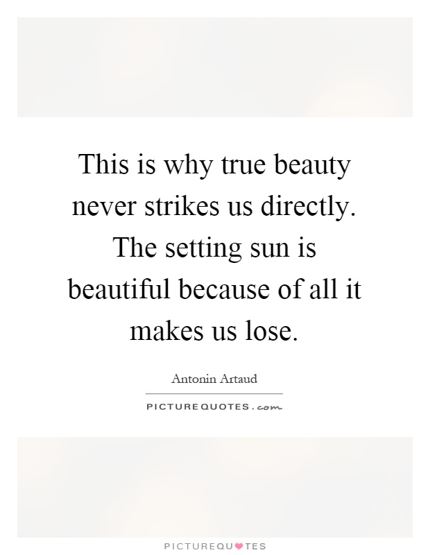 This is why true beauty never strikes us directly. The setting sun is beautiful because of all it makes us lose Picture Quote #1