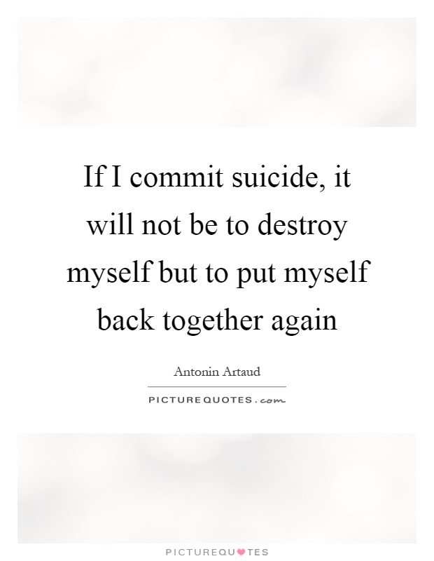 If I commit suicide, it will not be to destroy myself but to put myself back together again Picture Quote #1