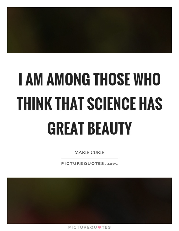 I am among those who think that science has great beauty Picture Quote #1
