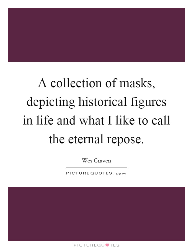 A collection of masks, depicting historical figures in life and what I like to call the eternal repose Picture Quote #1