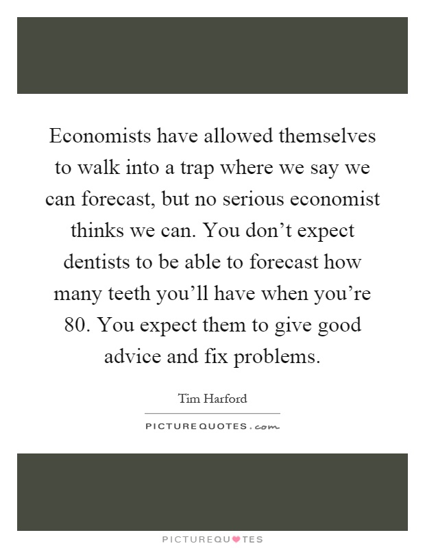 Economists have allowed themselves to walk into a trap where we say we can forecast, but no serious economist thinks we can. You don't expect dentists to be able to forecast how many teeth you'll have when you're 80. You expect them to give good advice and fix problems Picture Quote #1